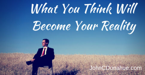 What You Think Will Become Your Reality