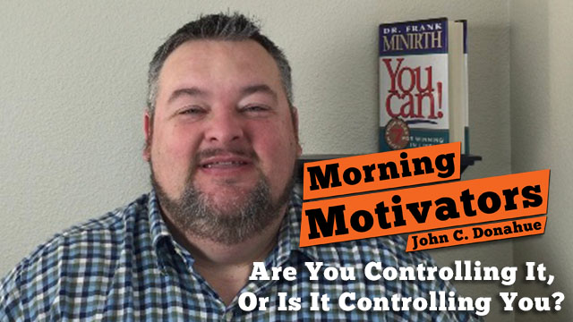 Do You Control It, Or Is It Controlling You?